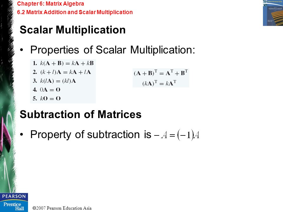 2007 Pearson Education Asia Chapter 6: Matrix Algebra 6.2 Matrix Addition and Scalar Multiplication Scalar Multiplication Properties of Scalar Multipl
