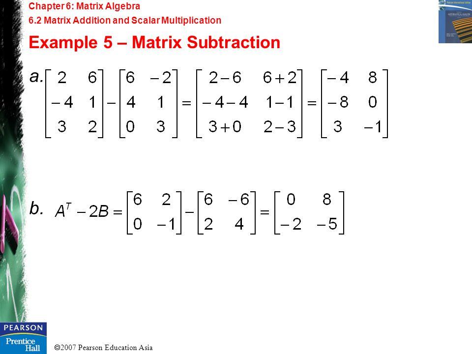 2007 Pearson Education Asia Chapter 6: Matrix Algebra 6.2 Matrix Addition and Scalar Multiplication Example 5 – Matrix Subtraction a. b.