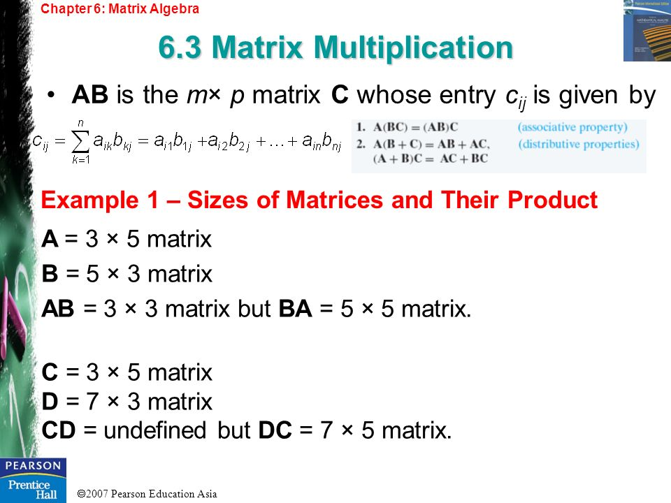 2007 Pearson Education Asia Chapter 6: Matrix Algebra 6.3 Matrix Multiplication Example 1 – Sizes of Matrices and Their Product AB is the m× p matrix