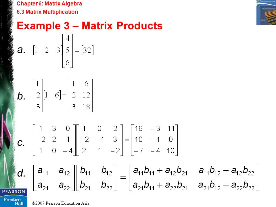 2007 Pearson Education Asia Chapter 6: Matrix Algebra 6.3 Matrix Multiplication Example 3 – Matrix Products a. b. c. d.