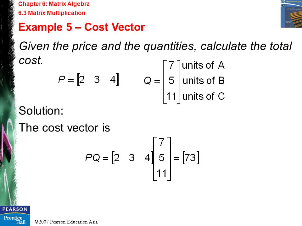 2007 Pearson Education Asia Chapter 6: Matrix Algebra 6.3 Matrix Multiplication Example 5 – Cost Vector Given the price and the quantities, calculate