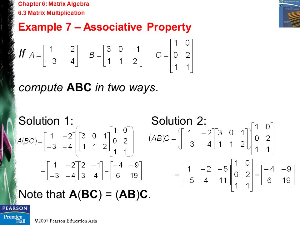 2007 Pearson Education Asia Chapter 6: Matrix Algebra 6.3 Matrix Multiplication Example 7 – Associative Property If compute ABC in two ways. Solution