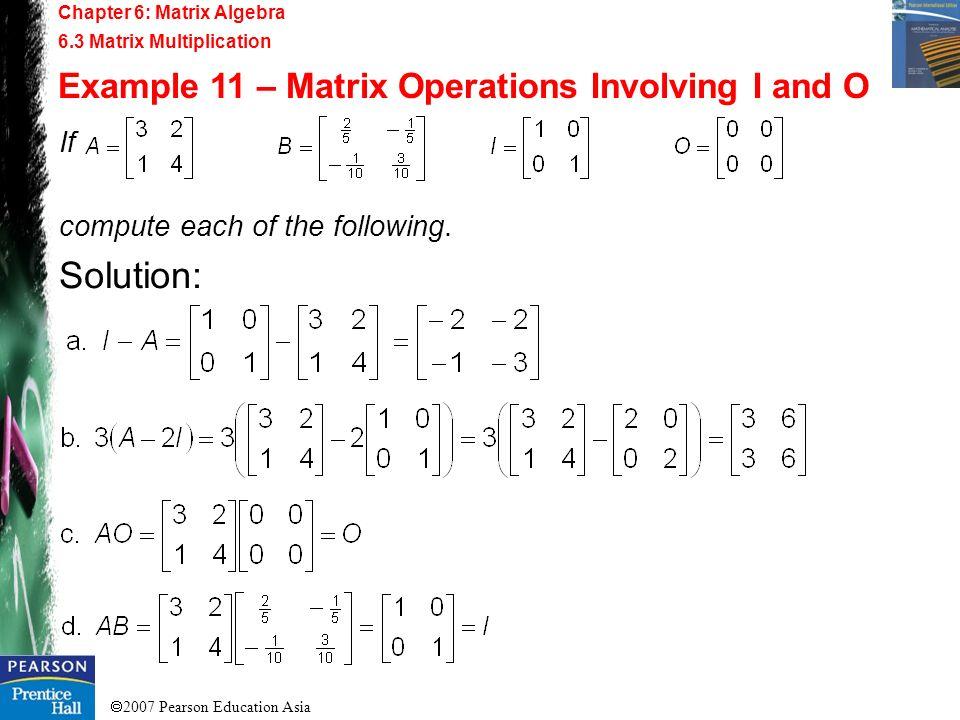 2007 Pearson Education Asia Chapter 6: Matrix Algebra 6.3 Matrix Multiplication Example 11 – Matrix Operations Involving I and O If compute each of th