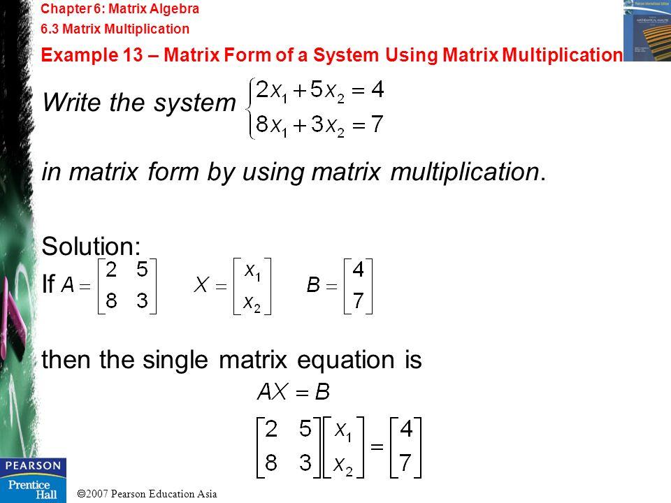 2007 Pearson Education Asia Chapter 6: Matrix Algebra 6.3 Matrix Multiplication Example 13 – Matrix Form of a System Using Matrix Multiplication Write