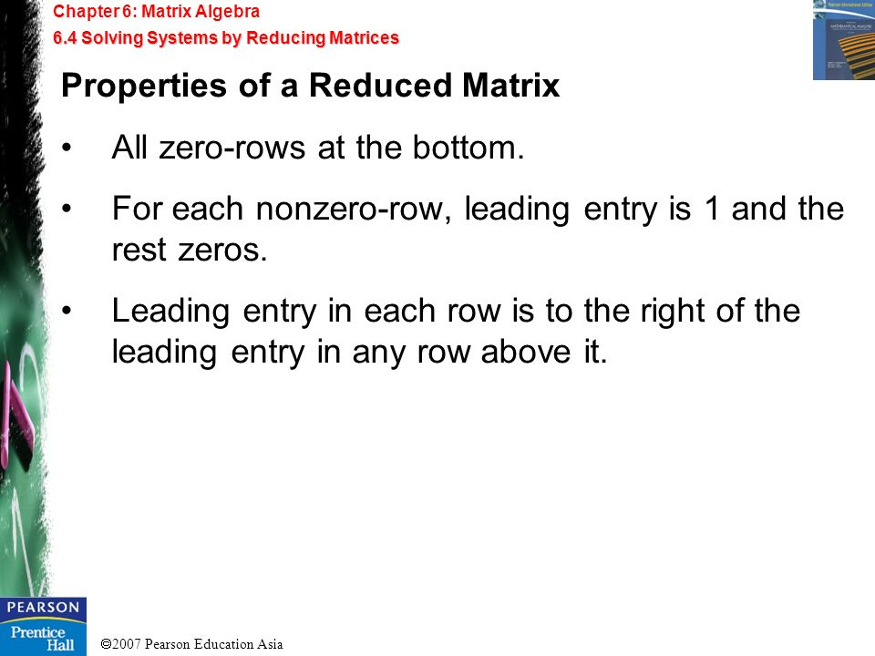 2007 Pearson Education Asia Chapter 6: Matrix Algebra 6.4 Solving Systems by Reducing Matrices Properties of a Reduced Matrix All zero-rows at the bot