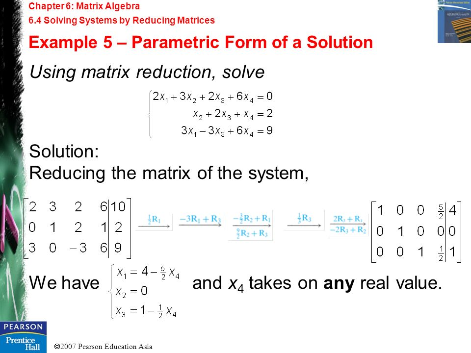 2007 Pearson Education Asia Chapter 6: Matrix Algebra 6.4 Solving Systems by Reducing Matrices Example 5 – Parametric Form of a Solution Using matrix