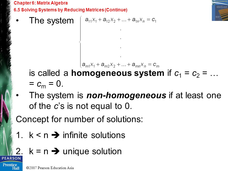 2007 Pearson Education Asia Chapter 6: Matrix Algebra 6.5 Solving Systems by Reducing Matrices (Continue) The system is called a homogeneous system if