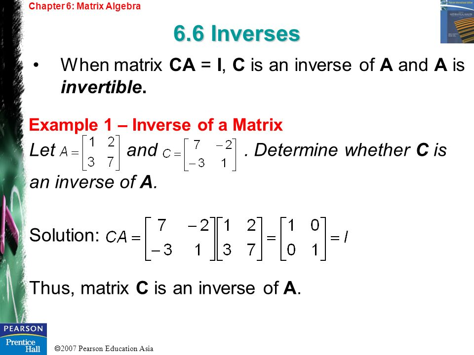 2007 Pearson Education Asia Chapter 6: Matrix Algebra 6.6 Inverses Example 1 – Inverse of a Matrix When matrix CA = I, C is an inverse of A and A is i