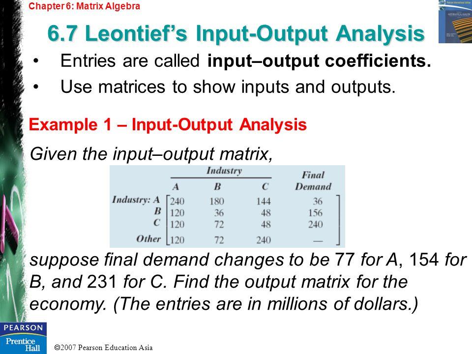 2007 Pearson Education Asia Chapter 6: Matrix Algebra 6.7 Leontiefs Input-Output Analysis Example 1 – Input-Output Analysis Entries are called input–o