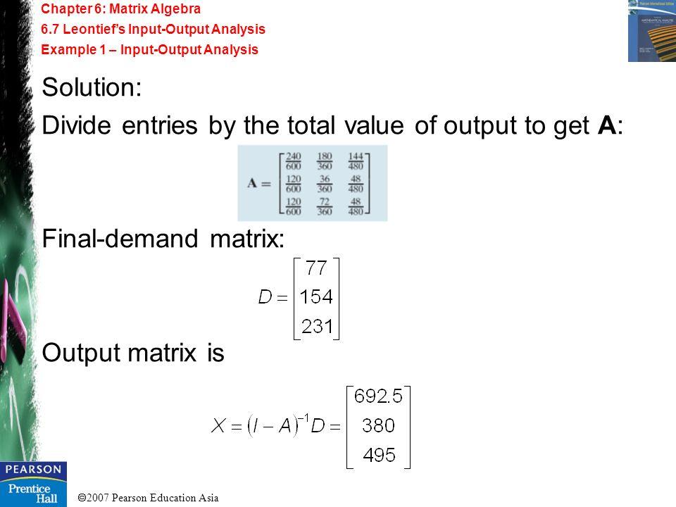 2007 Pearson Education Asia Chapter 6: Matrix Algebra 6.7 Leontiefs Input-Output Analysis Example 1 – Input-Output Analysis Solution: Divide entries b