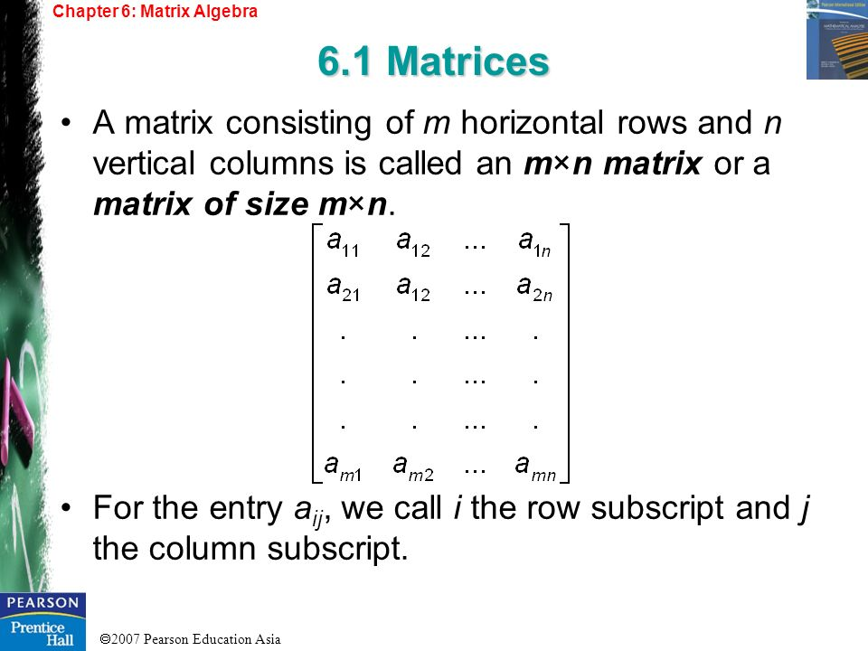 2007 Pearson Education Asia Chapter 6: Matrix Algebra 6.1 Matrices A matrix consisting of m horizontal rows and n vertical columns is called an m×n ma