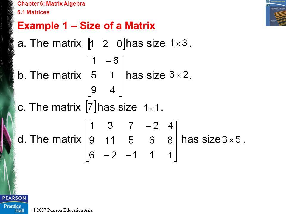 2007 Pearson Education Asia a. The matrix has size. b. The matrix has size. c. The matrix has size. d. The matrix has size. Chapter 6: Matrix Algebra
