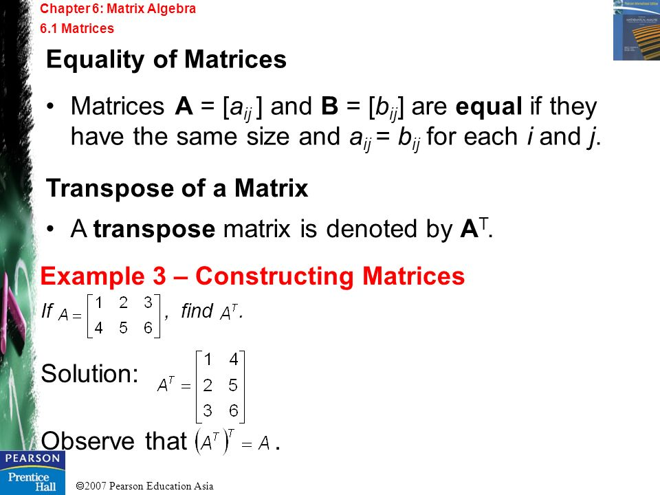 2007 Pearson Education Asia Chapter 6: Matrix Algebra 6.1 Matrices Example 3 – Constructing Matrices Equality of Matrices Matrices A = [a ij ] and B =