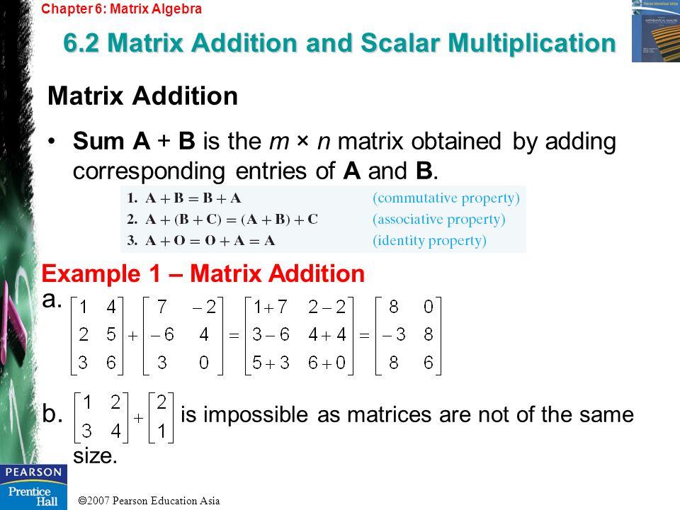 2007 Pearson Education Asia Chapter 6: Matrix Algebra 6.2 Matrix Addition and Scalar Multiplication Example 1 – Matrix Addition Matrix Addition Sum A