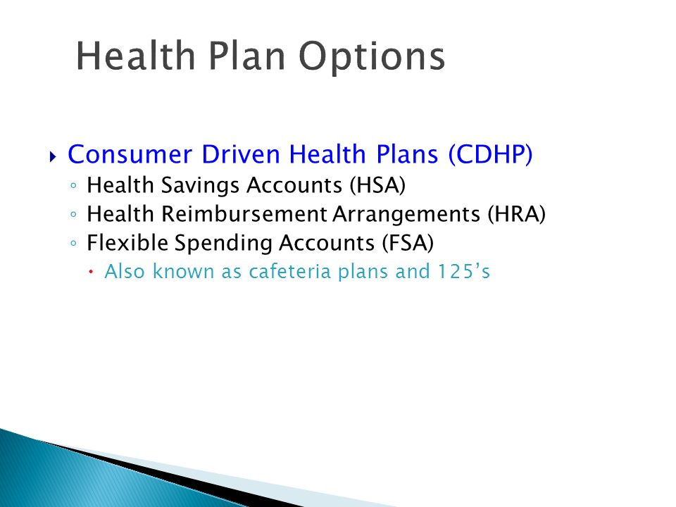 Health Plan Options Consumer Driven Health Plans (CDHP) Health Savings Accounts (HSA) Health Reimbursement Arrangements (HRA) Flexible Spending Accounts (FSA) Also known as cafeteria plans and 125s