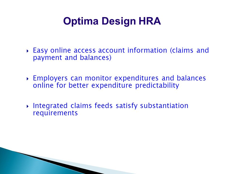 Easy online access account information (claims and payment and balances) Employers can monitor expenditures and balances online for better expenditure predictability Integrated claims feeds satisfy substantiation requirements Optima Design HRA