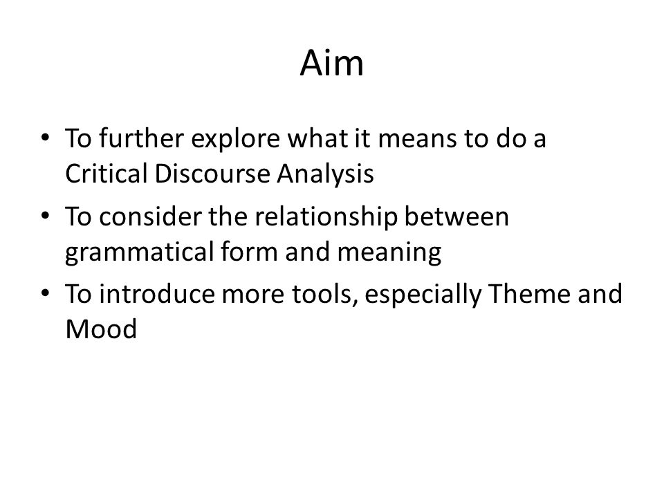 Aim To further explore what it means to do a Critical Discourse Analysis To consider the relationship between grammatical form and meaning To introduc