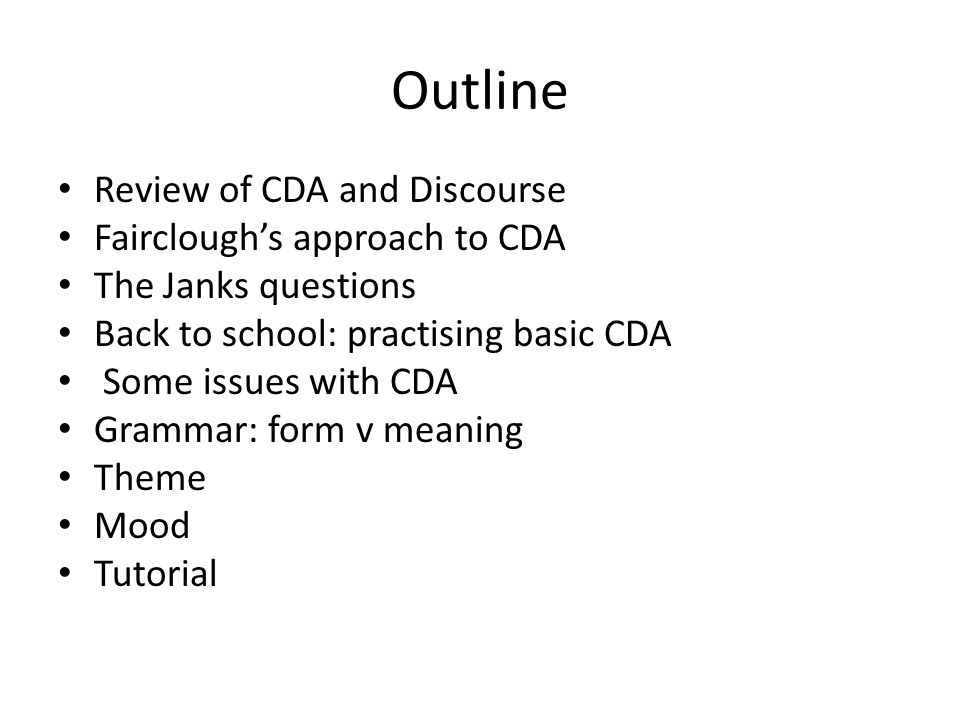 Outline Review of CDA and Discourse Faircloughs approach to CDA The Janks questions Back to school: practising basic CDA Some issues with CDA Grammar: