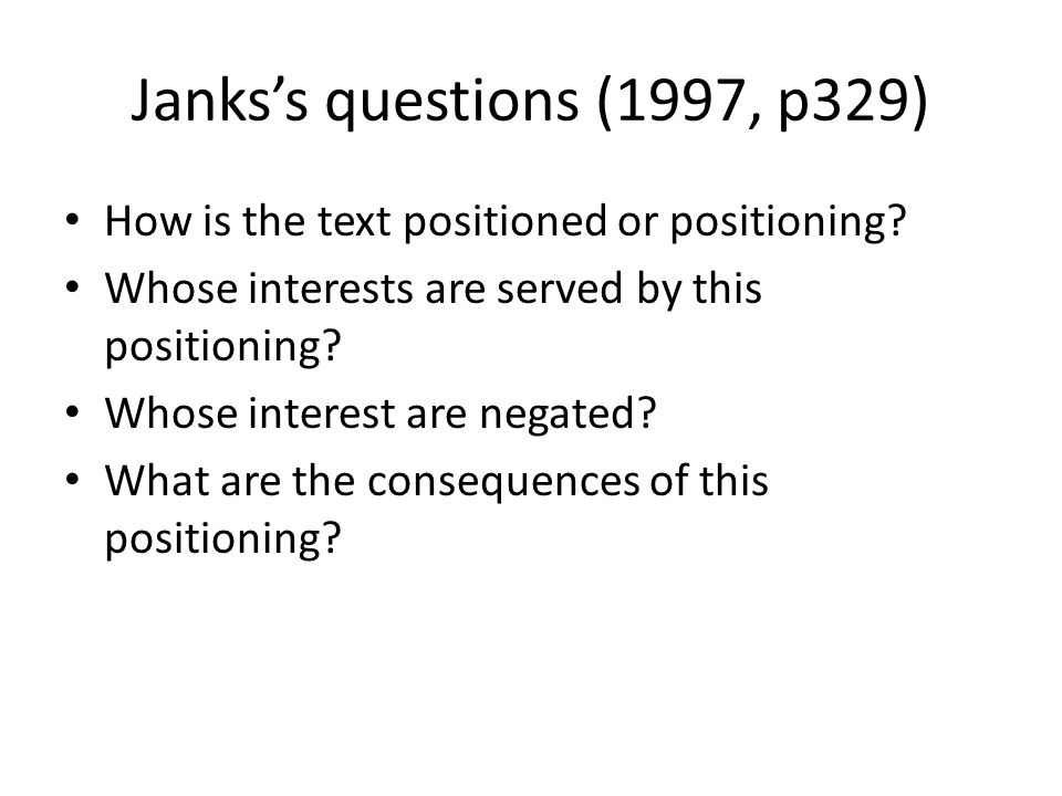 Jankss questions (1997, p329) How is the text positioned or positioning? Whose interests are served by this positioning? Whose interest are negated? W