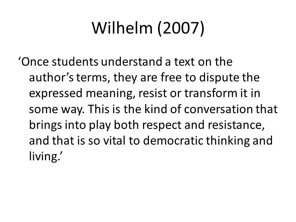 Wilhelm (2007) Once students understand a text on the authors terms, they are free to dispute the expressed meaning, resist or transform it in some wa