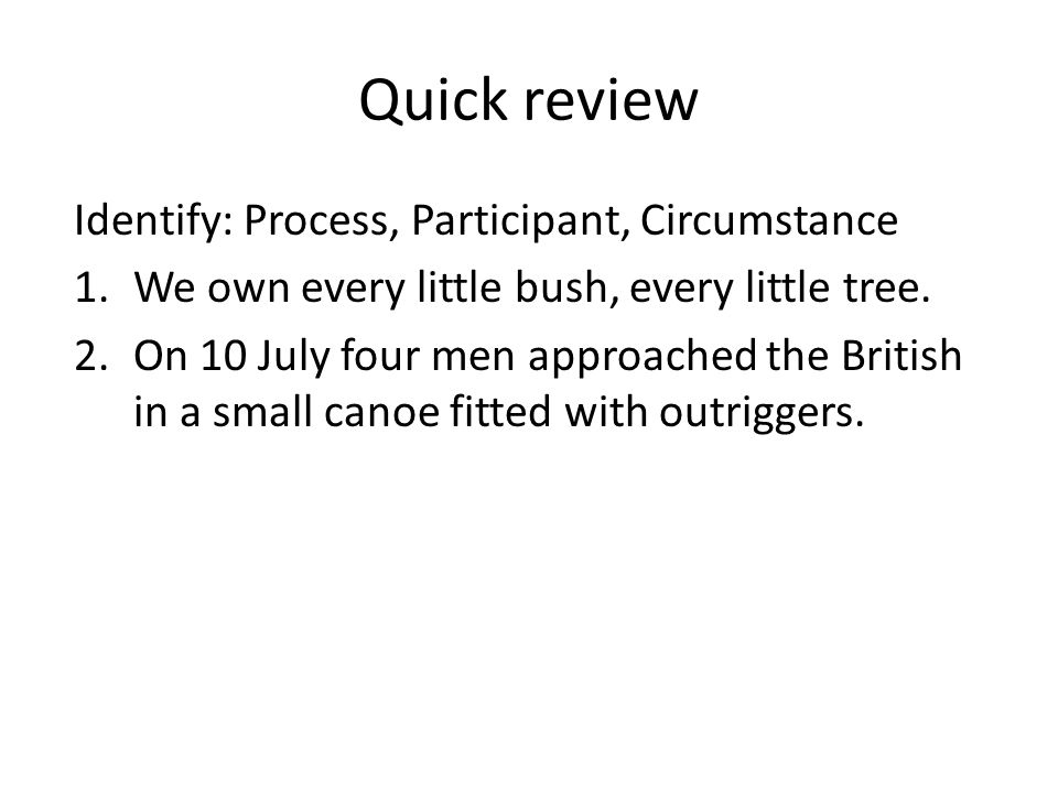 Quick review Identify: Process, Participant, Circumstance 1.We own every little bush, every little tree. 2.On 10 July four men approached the British