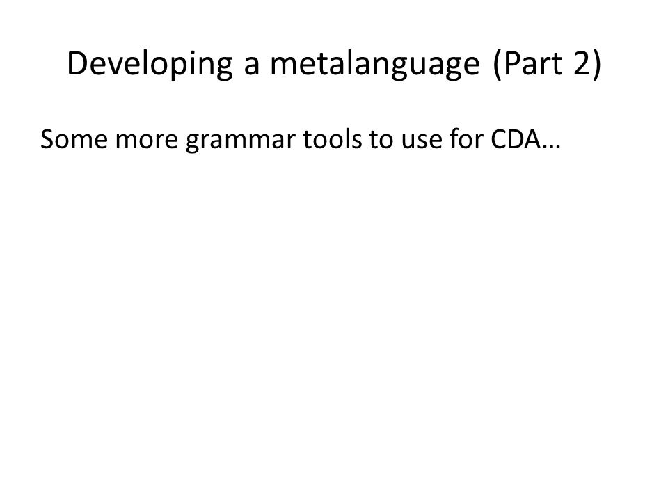 Developing a metalanguage (Part 2) Some more grammar tools to use for CDA…