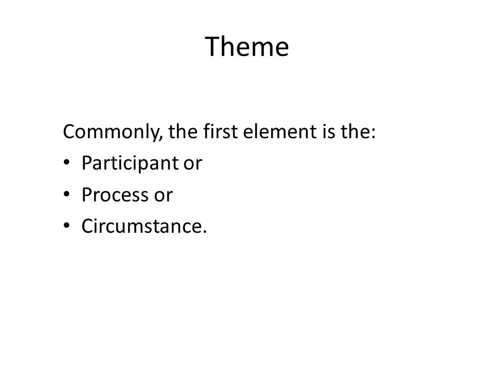 Theme Commonly, the first element is the: Participant or Process or Circumstance.