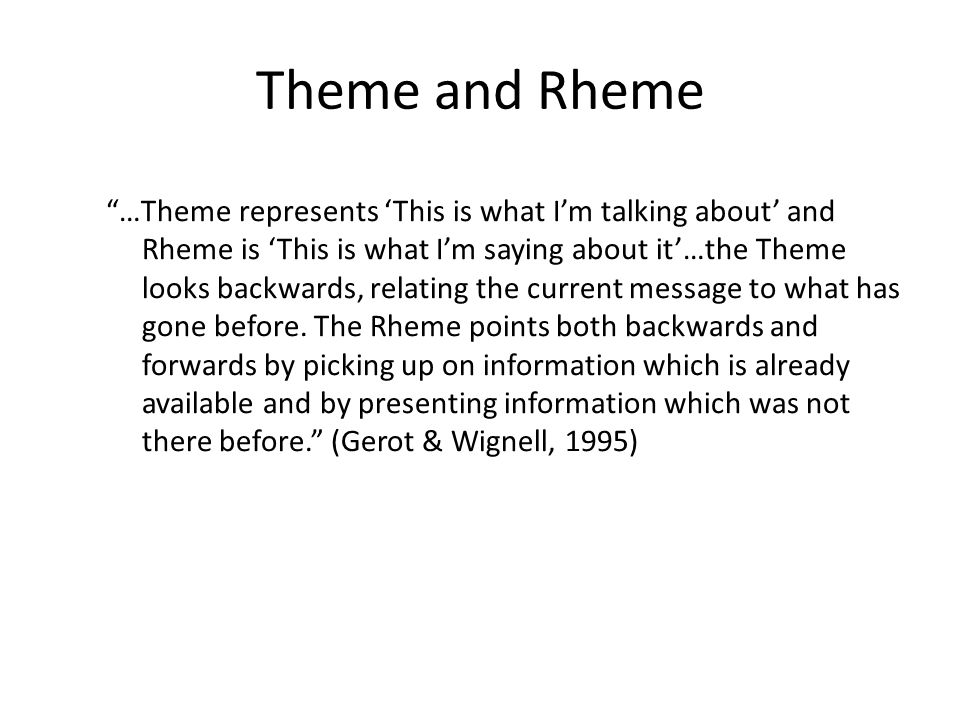 Theme and Rheme …Theme represents This is what Im talking about and Rheme is This is what Im saying about it…the Theme looks backwards, relating the c