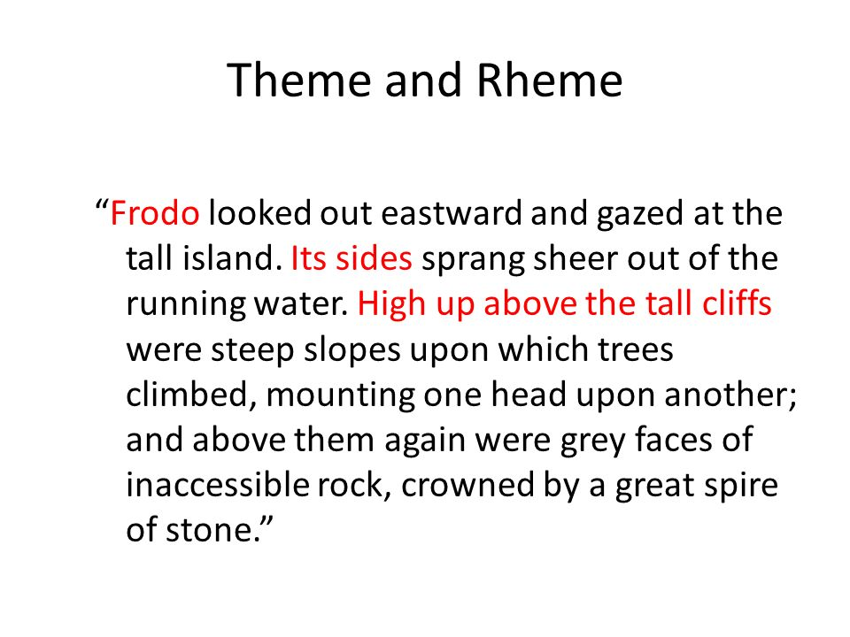 Theme and Rheme Frodo looked out eastward and gazed at the tall island. Its sides sprang sheer out of the running water. High up above the tall cliffs