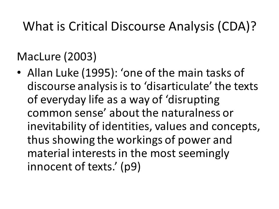 What is Critical Discourse Analysis (CDA)? MacLure (2003) Allan Luke (1995): one of the main tasks of discourse analysis is to disarticulate the texts