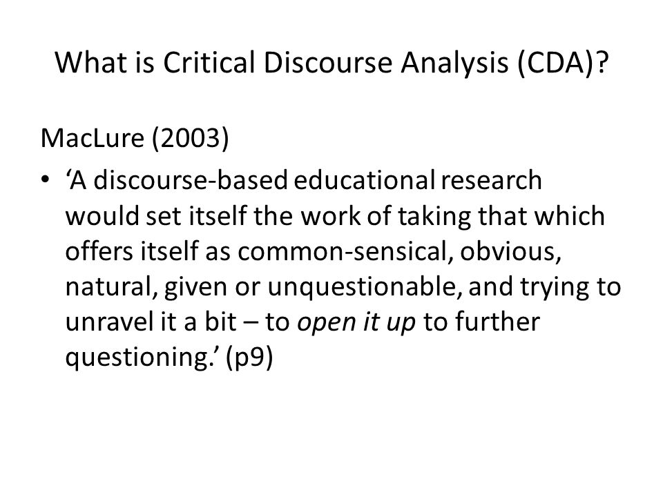 What is Critical Discourse Analysis (CDA)? MacLure (2003) A discourse-based educational research would set itself the work of taking that which offers