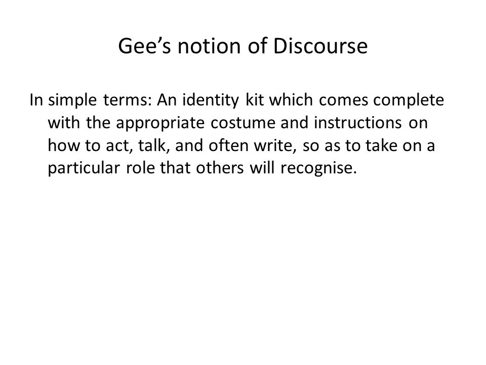 Gees notion of Discourse In simple terms: An identity kit which comes complete with the appropriate costume and instructions on how to act, talk, and