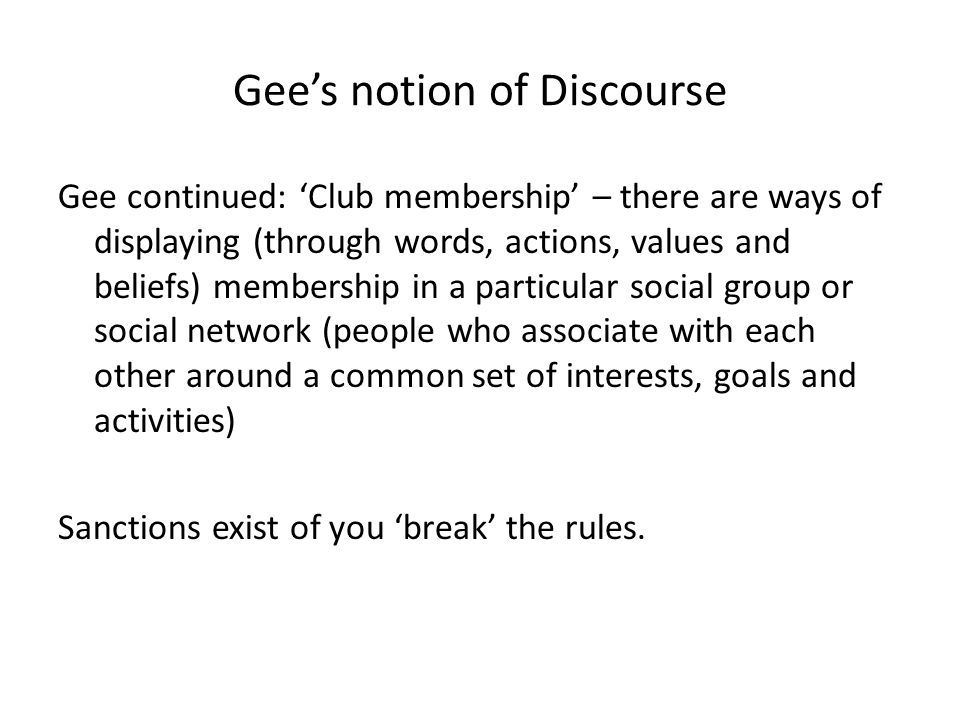 Gees notion of Discourse Gee continued: Club membership – there are ways of displaying (through words, actions, values and beliefs) membership in a pa