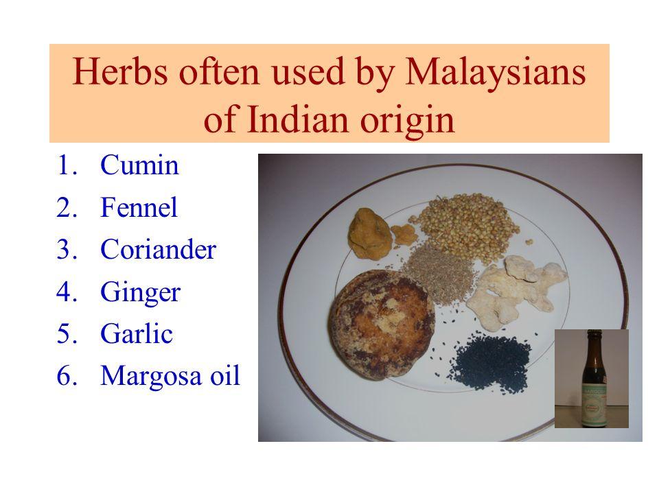 Herbs often used by Malaysians of Indian origin 1.Cumin 2.Fennel 3.Coriander 4.Ginger 5.Garlic 6.Margosa oil