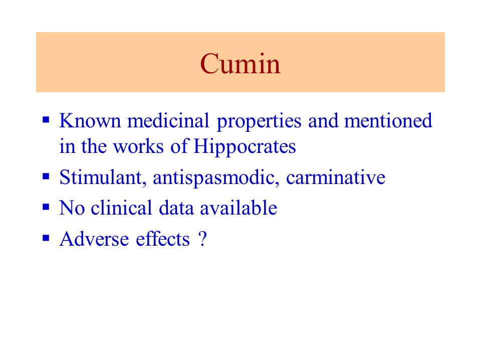 Cumin Known medicinal properties and mentioned in the works of Hippocrates Stimulant, antispasmodic, carminative No clinical data available Adverse ef