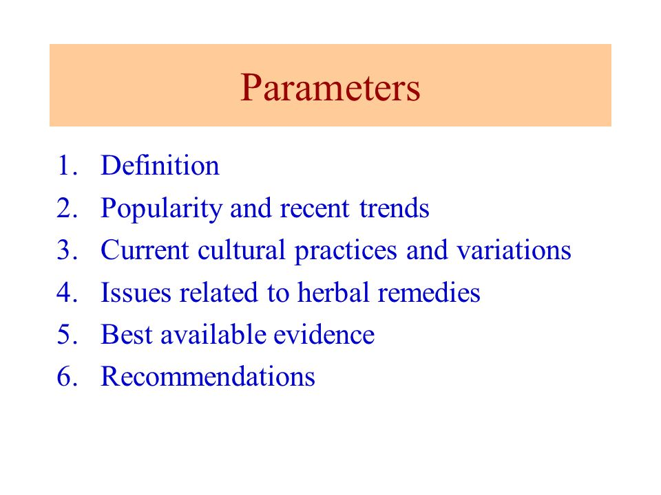 Parameters 1.Definition 2.Popularity and recent trends 3.Current cultural practices and variations 4.Issues related to herbal remedies 5.Best availabl