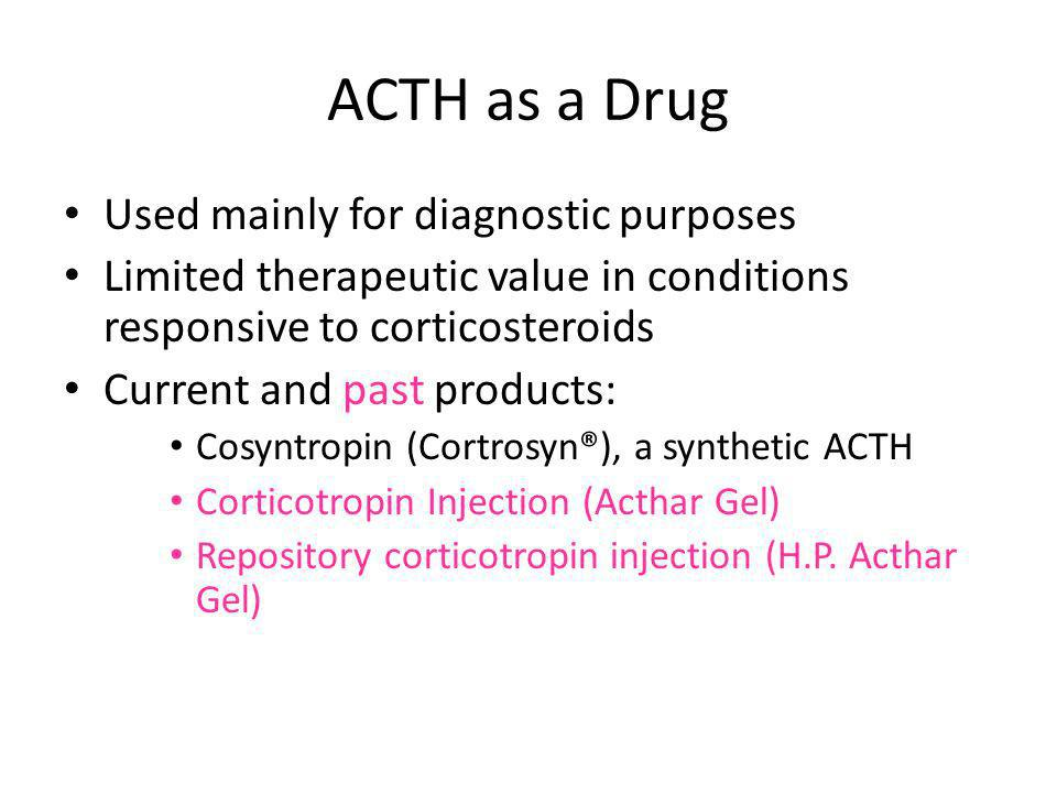 ACTH as a Drug Used mainly for diagnostic purposes Limited therapeutic value in conditions responsive to corticosteroids Current and past products: Co