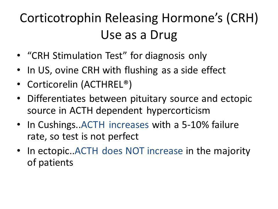 Corticotrophin Releasing Hormones (CRH) Use as a Drug CRH Stimulation Test for diagnosis only In US, ovine CRH with flushing as a side effect Corticor
