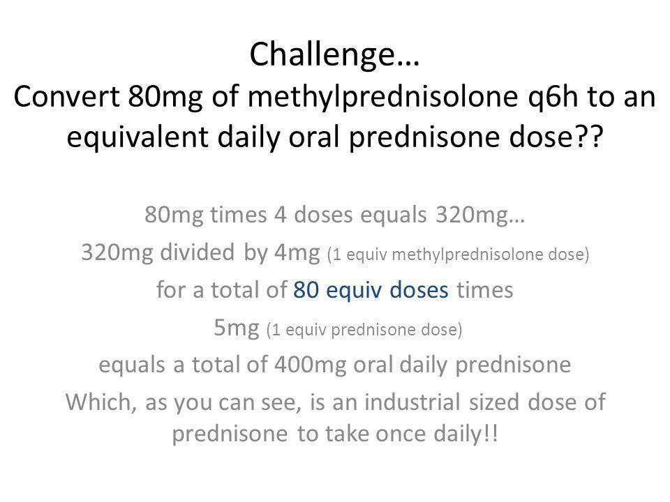 Challenge… Convert 80mg of methylprednisolone q6h to an equivalent daily oral prednisone dose?? 80mg times 4 doses equals 320mg… 320mg divided by 4mg