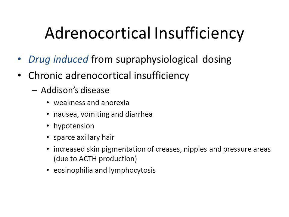 Adrenocortical Insufficiency Drug induced from supraphysiological dosing Chronic adrenocortical insufficiency – Addisons disease weakness and anorexia