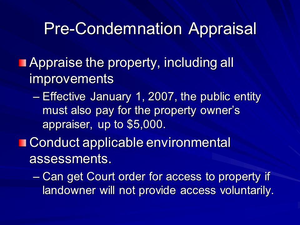 Pre-Condemnation Appraisal Appraise the property, including all improvements –Effective January 1, 2007, the public entity must also pay for the property owners appraiser, up to $5,000.