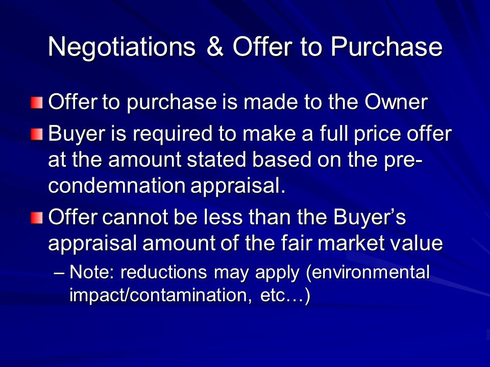 Negotiations & Offer to Purchase Offer to purchase is made to the Owner Buyer is required to make a full price offer at the amount stated based on the pre- condemnation appraisal.