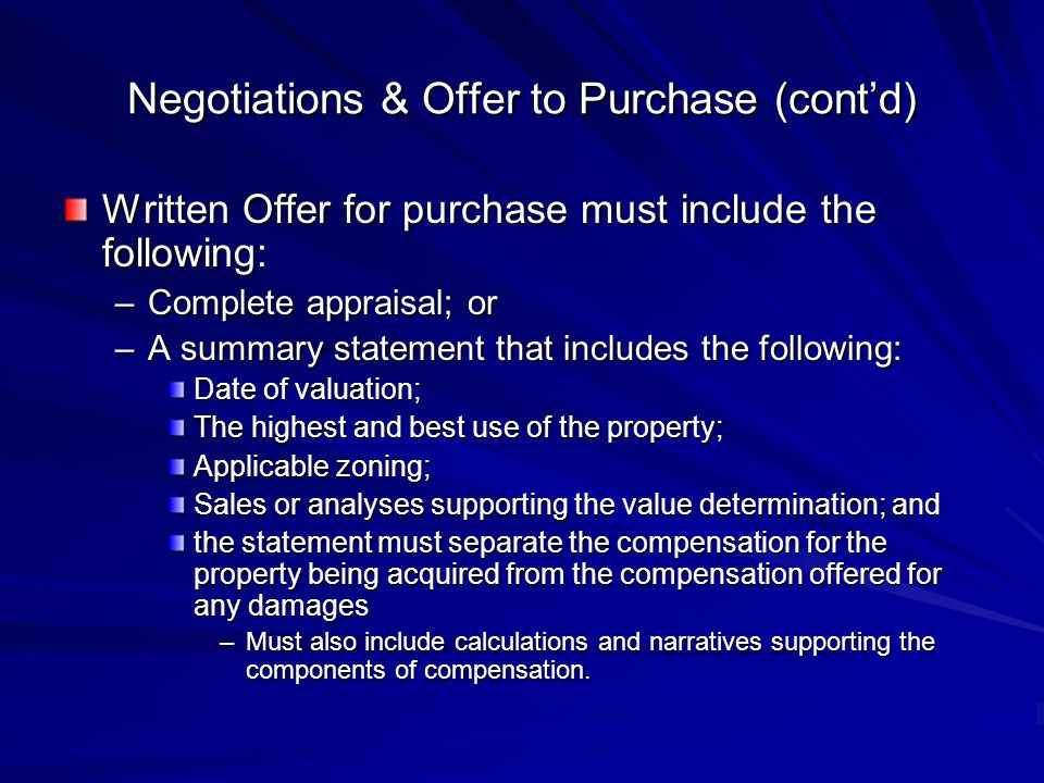 Negotiations & Offer to Purchase (contd) Written Offer for purchase must include the following: –Complete appraisal; or –A summary statement that includes the following: Date of valuation; The highest and best use of the property; Applicable zoning; Sales or analyses supporting the value determination; and the statement must separate the compensation for the property being acquired from the compensation offered for any damages –Must also include calculations and narratives supporting the components of compensation.