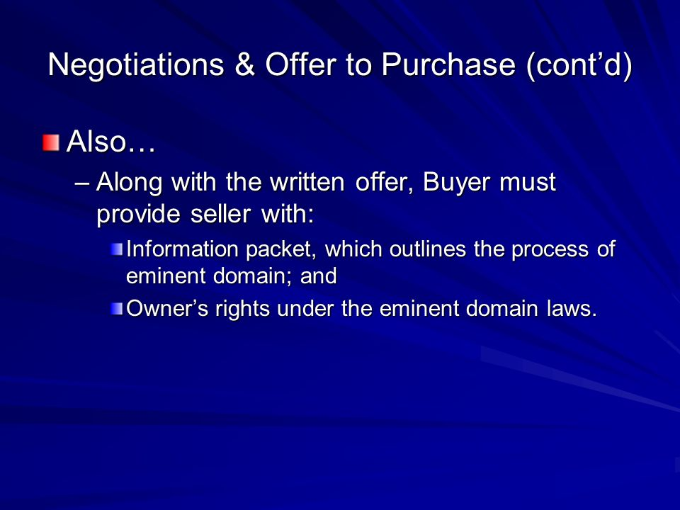 Negotiations & Offer to Purchase (contd) Also… –Along with the written offer, Buyer must provide seller with: Information packet, which outlines the process of eminent domain; and Owners rights under the eminent domain laws.