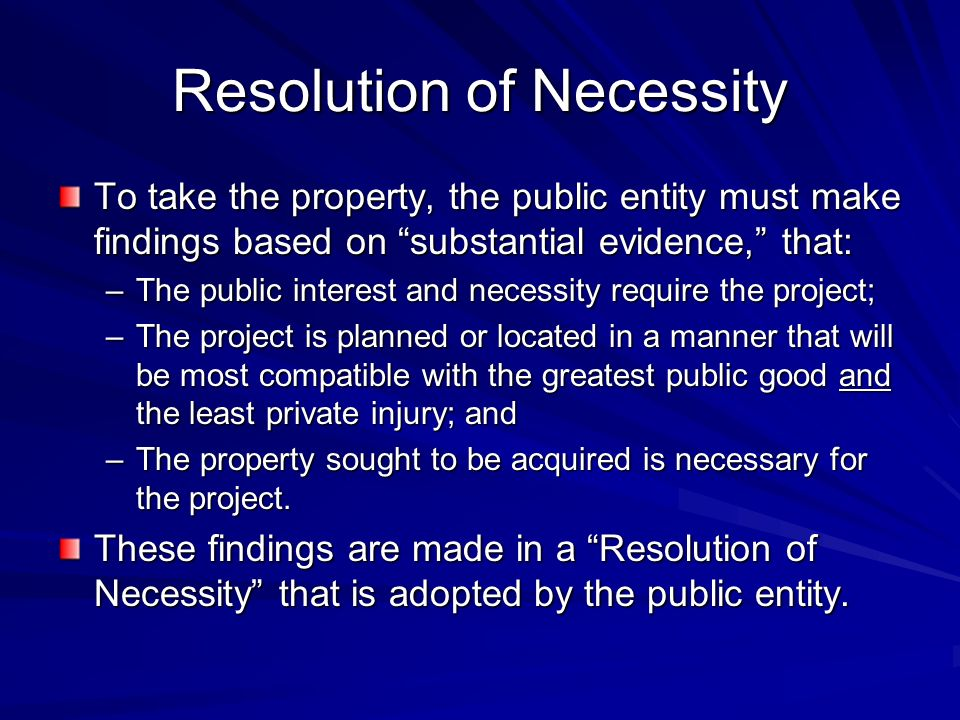 Resolution of Necessity To take the property, the public entity must make findings based on substantial evidence, that: –The public interest and necessity require the project; –The project is planned or located in a manner that will be most compatible with the greatest public good and the least private injury; and –The property sought to be acquired is necessary for the project.