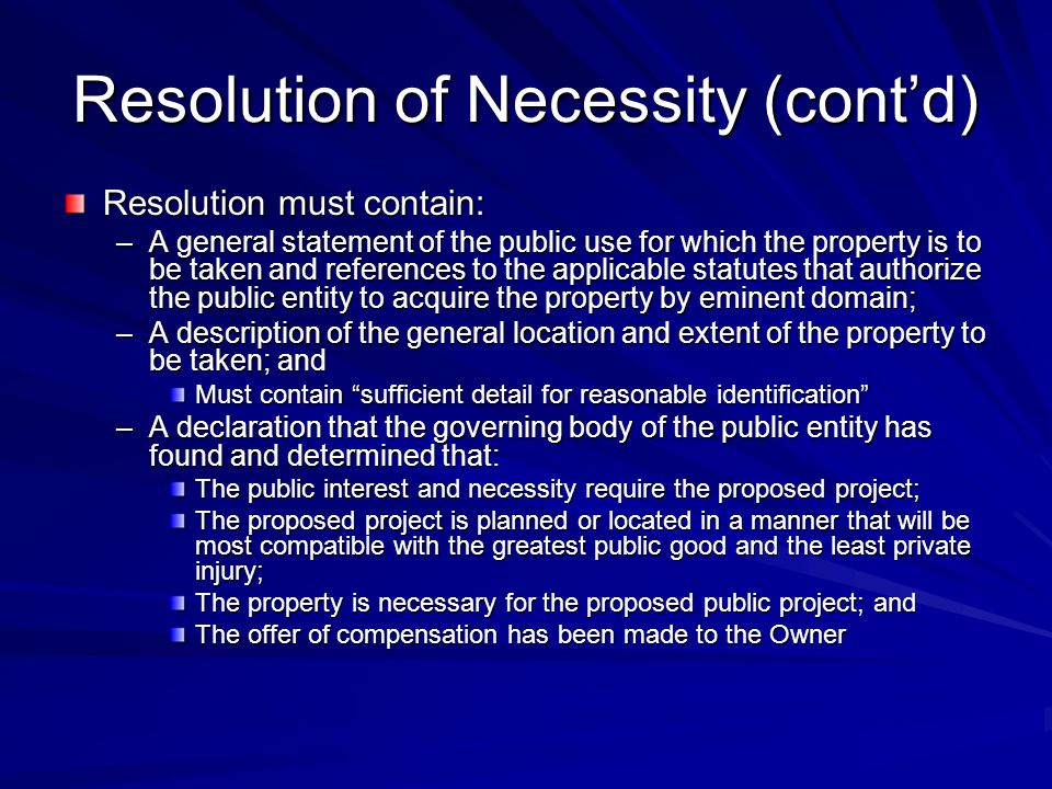 Resolution of Necessity (contd) Resolution must contain: –A general statement of the public use for which the property is to be taken and references to the applicable statutes that authorize the public entity to acquire the property by eminent domain; –A description of the general location and extent of the property to be taken; and Must contain sufficient detail for reasonable identification –A declaration that the governing body of the public entity has found and determined that: The public interest and necessity require the proposed project; The proposed project is planned or located in a manner that will be most compatible with the greatest public good and the least private injury; The property is necessary for the proposed public project; and The offer of compensation has been made to the Owner