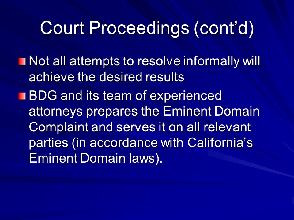 Court Proceedings (contd) Not all attempts to resolve informally will achieve the desired results BDG and its team of experienced attorneys prepares the Eminent Domain Complaint and serves it on all relevant parties (in accordance with Californias Eminent Domain laws).