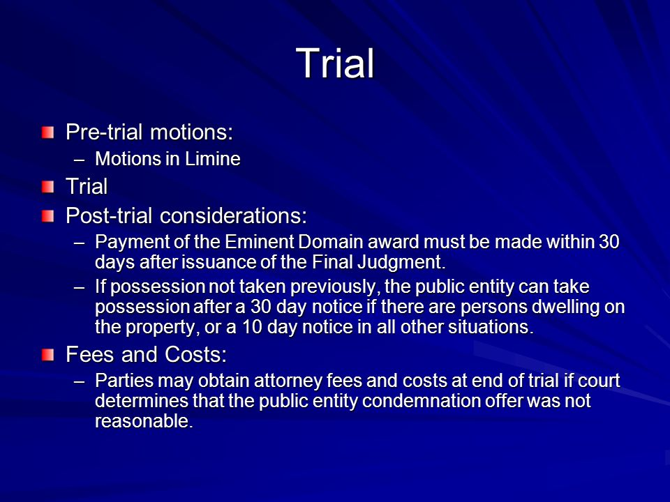 Trial Pre-trial motions: –Motions in Limine Trial Post-trial considerations: –Payment of the Eminent Domain award must be made within 30 days after issuance of the Final Judgment.