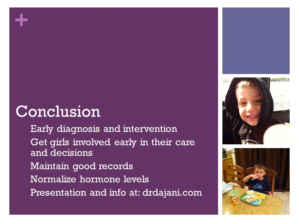 + Conclusion Early diagnosis and intervention Get girls involved early in their care and decisions Maintain good records Normalize hormone levels Pres