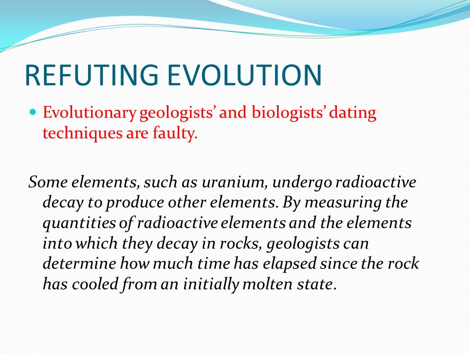 REFUTING EVOLUTION Evolutionary geologists and biologists dating techniques are faulty.